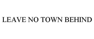 mark for LEAVE NO TOWN BEHIND, trademark #78754247