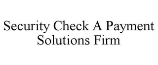mark for SECURITY CHECK A PAYMENT SOLUTIONS FIRM, trademark #78754310