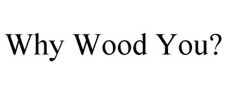 mark for WHY WOOD YOU?, trademark #78754478