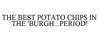 mark for THE BEST POTATO CHIPS IN THE 'BURGH...PERIOD!, trademark #78755805