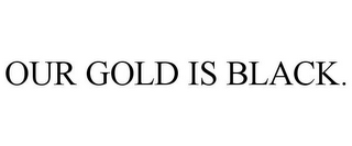 mark for OUR GOLD IS BLACK., trademark #78756066