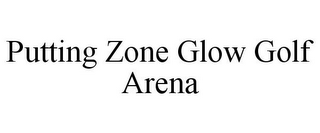 mark for PUTTING ZONE GLOW GOLF ARENA, trademark #78757772