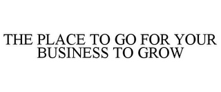 mark for THE PLACE TO GO FOR YOUR BUSINESS TO GROW, trademark #78758568