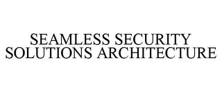 mark for SEAMLESS SECURITY SOLUTIONS ARCHITECTURE, trademark #78762080