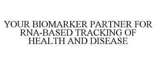 mark for YOUR BIOMARKER PARTNER FOR RNA-BASED TRACKING OF HEALTH AND DISEASE, trademark #78763487