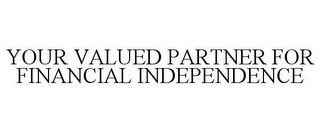 mark for YOUR VALUED PARTNER FOR FINANCIAL INDEPENDENCE, trademark #78763507