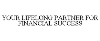 mark for YOUR LIFELONG PARTNER FOR FINANCIAL SUCCESS, trademark #78763640