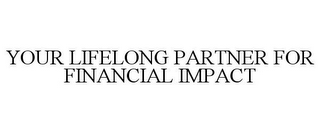 mark for YOUR LIFELONG PARTNER FOR FINANCIAL IMPACT, trademark #78763765