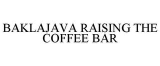 mark for BAKLAJAVA RAISING THE COFFEE BAR, trademark #78765257