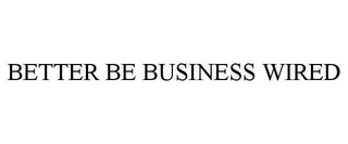 mark for BETTER BE BUSINESS WIRED, trademark #78765623