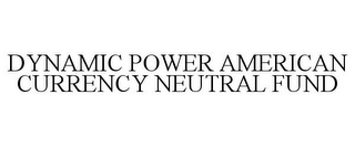 mark for DYNAMIC POWER AMERICAN CURRENCY NEUTRAL FUND, trademark #78765885