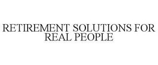 mark for RETIREMENT SOLUTIONS FOR REAL PEOPLE, trademark #78766841
