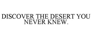 mark for DISCOVER THE DESERT YOU NEVER KNEW., trademark #78769613