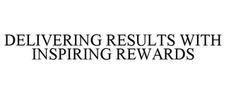 mark for DELIVERING RESULTS WITH INSPIRING REWARDS, trademark #78769959