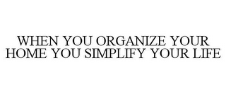 mark for WHEN YOU ORGANIZE YOUR HOME YOU SIMPLIFY YOUR LIFE, trademark #78770265