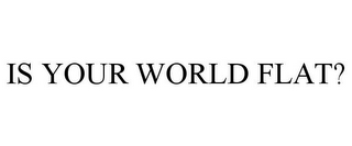 mark for IS YOUR WORLD FLAT?, trademark #78772221