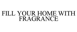 mark for FILL YOUR HOME WITH FRAGRANCE, trademark #78774815