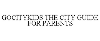 mark for GOCITYKIDS THE CITY GUIDE FOR PARENTS, trademark #78776138
