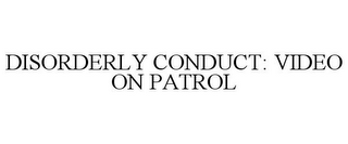 mark for DISORDERLY CONDUCT: VIDEO ON PATROL, trademark #78776153