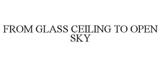 mark for FROM GLASS CEILING TO OPEN SKY, trademark #78777513