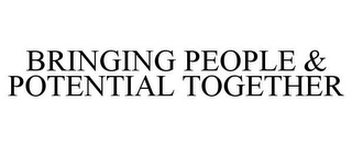 mark for BRINGING PEOPLE & POTENTIAL TOGETHER, trademark #78784316