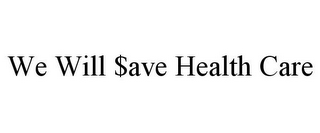 mark for WE WILL $AVE HEALTH CARE, trademark #78784771
