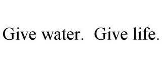 mark for GIVE WATER. GIVE LIFE., trademark #78787954