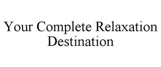 mark for YOUR COMPLETE RELAXATION DESTINATION, trademark #78788018