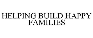 mark for HELPING BUILD HAPPY FAMILIES, trademark #78788763