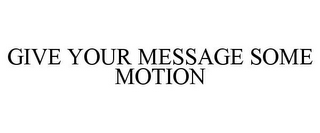 mark for GIVE YOUR MESSAGE SOME MOTION, trademark #78791773