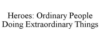 mark for HEROES: ORDINARY PEOPLE DOING EXTRAORDINARY THINGS, trademark #78792188