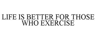 mark for LIFE IS BETTER FOR THOSE WHO EXERCISE, trademark #78792747
