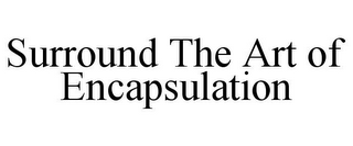 mark for SURROUND THE ART OF ENCAPSULATION, trademark #78793096
