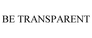mark for BE TRANSPARENT, trademark #78793803