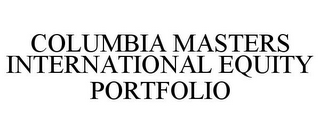 mark for COLUMBIA MASTERS INTERNATIONAL EQUITY PORTFOLIO, trademark #78795009