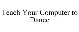 mark for TEACH YOUR COMPUTER TO DANCE, trademark #78796660
