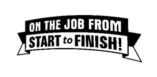 mark for ON THE JOB FROM START TO FINISH!, trademark #78796992
