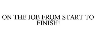 mark for ON THE JOB FROM START TO FINISH!, trademark #78796994