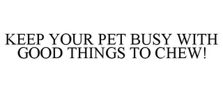 mark for KEEP YOUR PET BUSY WITH GOOD THINGS TO CHEW!, trademark #78797565