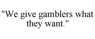 "mark for ""WE GIVE GAMBLERS WHAT THEY WANT."", trademark #78798397"
