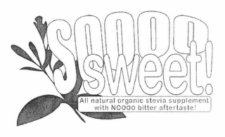 mark for SOOOO SWEET! ALL NATURAL ORGANIC STEVIA SUPPLEMENT WITH NOOOO BITTER AFTERTASTE!, trademark #78801250