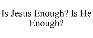 mark for IS JESUS ENOUGH? IS HE ENOUGH?, trademark #78802783