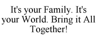 mark for IT'S YOUR FAMILY. IT'S YOUR WORLD. BRING IT ALL TOGETHER!, trademark #78804565