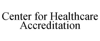 mark for CENTER FOR HEALTHCARE ACCREDITATION, trademark #78805084