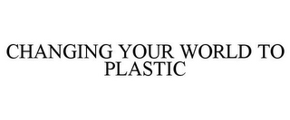 mark for CHANGING YOUR WORLD TO PLASTIC, trademark #78805793