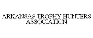 mark for ARKANSAS TROPHY HUNTERS ASSOCIATION, trademark #78811846