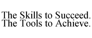 mark for THE SKILLS TO SUCCEED. THE TOOLS TO ACHIEVE., trademark #78812794