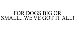 mark for FOR DOGS BIG OR SMALL...WE'VE GOT IT ALL!, trademark #78813800