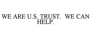 mark for WE ARE U.S. TRUST. WE CAN HELP., trademark #78819416