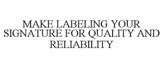 mark for MAKE LABELING YOUR SIGNATURE FOR QUALITY AND RELIABILITY, trademark #78819898
